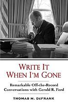 Write it when I'm gone : remarkable off-the-record conversations with Gerald R. Ford