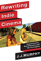 Rewriting indie cinema : improvisation, psychodrama, and the screenplay
