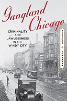 Gangland Chicago : criminality and lawlessness in the Windy City, 1837-1990