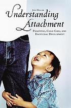 Understanding attachment : parenting, child care, and emotional development