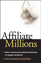 Affiliate millions : make a fortune using search marketing on Google and beyond