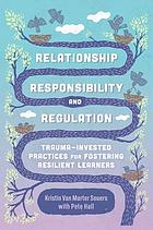 Relationship, responsibility, and regulation : trauma-invested practices for fostering resilient learners