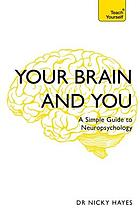Your brain and you : a simple guide to neuropsychology