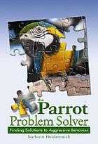 The parrot problem solver : finding solutions to aggressive behavior