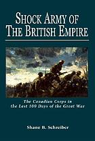 Shock army of the British Empire : the Canadian Corps in the last 100 days of the Great War
