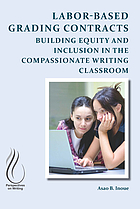 Labor-based grading contracts : building equity and inclusion in the compassionate writing classroom