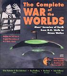 The complete war of the worlds : Mars' invasion of Earth from H.G. Wells to Orson Welles