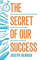 The secret of our success : how culture is driving human evolution, domesticating our species, and making us smarter