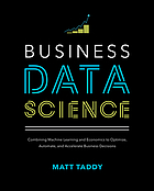 Business data science : combining machine learning and economics to optimize, automate, and accelerate business decisions