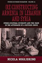 (Re)constructing Armenia in Lebanon and Syria : ethno-cultural diversity and the state in the aftermath of a refugee crisis