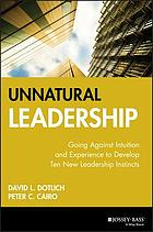 Unnatural Leadership: Going Against Intuition and Experience to Develop Ten.