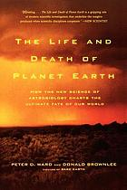 The life and death of planet Earth : how the new science of astrobiology charts the ultimate fate of our world