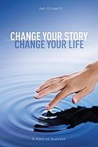 Change Your Story, Change Your Life : a Path to Success.