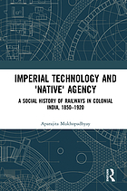 Imperial Technology and 'Native' Agency : a Social History of Railways in Colonial India, 1850-1920.
