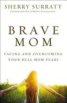 Brave mom : facing and overcoming your real mom fears