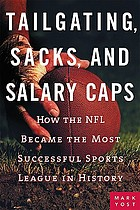 Tailgating, sacks, and salary caps : how the NFL became the most successful sports league in history