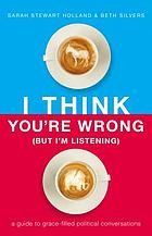 Book cover. I think you're wrong (but I'm listening) : a guide to grace-filled political conversations