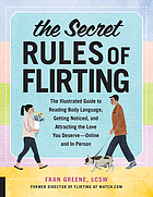 The Secret Rules of Flirting : the Illustrated Guide to Reading Body Language, Getting Noticed, and Attracting the Love You Deserve--Online and in Person.