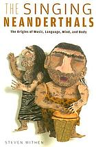 The singing Neanderthals : the origins of music, language, mind, and body