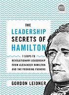 The leadership secrets of Hamilton : 7 steps to revolutionary leadership from Alexander Hamilton and the founding fathers