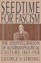 Seedtime for fascism : the disintegration of Austrian political culture, 1867-1918