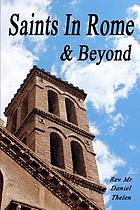 Saints in Rome & beyond : a guide to finding the first class relics of the saints