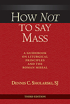 How not to say mass : a guidebook on liturgical principles and the Roman missal