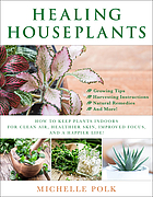Healing houseplants : how to keep plants indoors for clean air, healthier skin, improved focus, and a happier life!