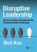 Disruptive leadership : Apple and the technology of caring deeply : nine keys to organizational excellence and global impact