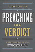 Preaching for a verdict : recovering the role of exhortation / J. Josh Smith.