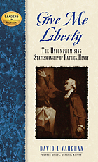Give me liberty : the uncompromising statesmanship of Patrick Henry