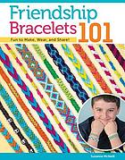 Friendship bracelets 101 : fun to make, wear, and share!