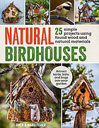 Natural birdhouses : 25 projects using found wood to attract birds, bats and bugs into your garden