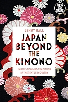 Japan beyond the kimono : innovation and tradition in the textile Industry