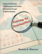 Picturing the uncertain world : how to understand, communicate, and control uncertainty through graphical display