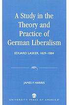 A study in the theory and practice of German liberalism : Eduard Lasker, 1829-1884