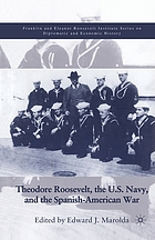 Theodore Roosevelt, the U.S. Navy, and the Spanish-American War