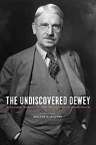 The undiscovered Dewey : religion, morality, and the ethos of democracy
