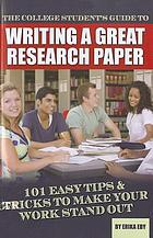 The College Student's Guide to Writing A Great Research Paper : 101 Easy Tips & Tricks to Make Your Work Stand Out