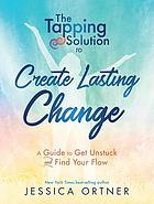 The tapping solution to create lasting change : a guide to get unstuck and find your flow