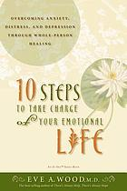 10 steps to take charge of your emotional life overcoming anxiety, distress, and depression through whole-person healing