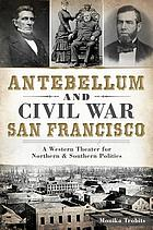 Antebellum and Civil War San Francisco : a western theater for northern & southern politics
