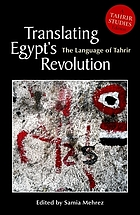 Translating Egypt's revolution : the language of Tahrir (a Tahrir studies edition)