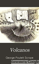 Volcanos : the character of their phenomena, their share in the structure and composition of the surface of the globe, and their relation to its internal forces : with a descriptive catalogue of all known volcanos and volcanic formations