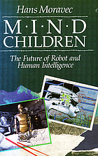 Mind children : the future of robot and human intelligence