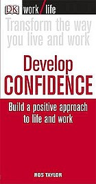 Develop confidence : build a positive approach to life and work