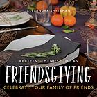 Friendsgiving : celebrate your family of friends