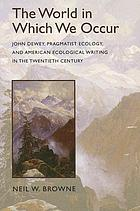 The World in Which We Occur John Dewey, Pragmatist Ecology, and American Ecological Writing in the Twentieth Century