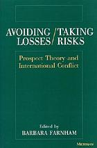 Avoiding losses / taking risks : prospect theory and international conflict