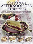 The perfect afternoon tea recipe book : more than 160 classic recipes for sandwiches, pretty cakes and bakes, biscuits, bars, pastries, cupcakes, celebration cakes and glorious gâteaux